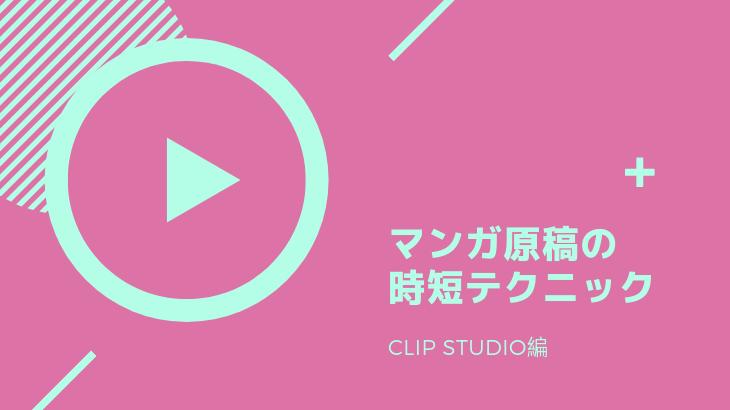 最短日程で新刊を出す!マンガ原稿の時短テクニック(CLIP STUDIO編)